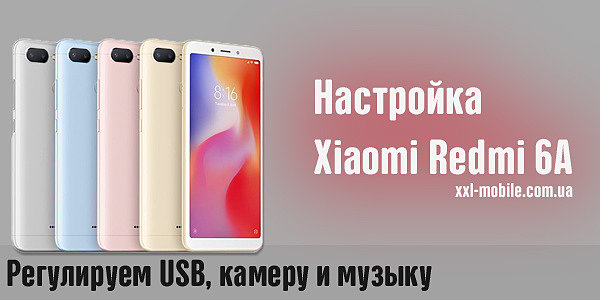 Настройка Xiaomi Redmi 6A: Регулируем USB, камеру и музыку на бюджетнике